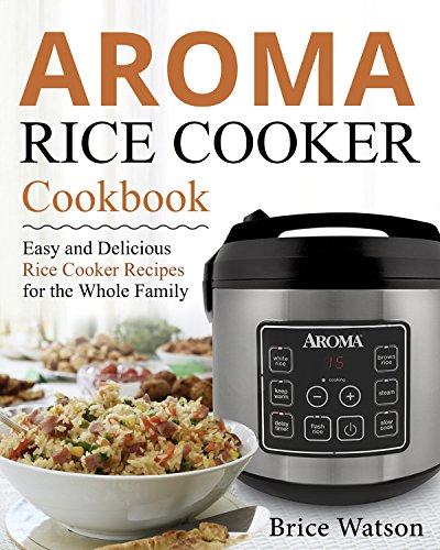 Aroma Rice Cooker Cookbook: Easy and Delicious Rice Cooker Recipes for the Whole Family (Rice Cooker Cookbook Easy)