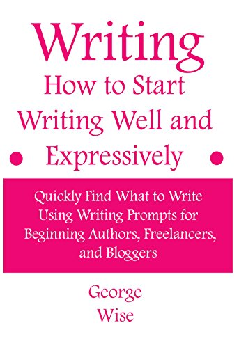 Writing: How to Start Writing Well and Expressively: Quickly Find What to Write Using Writing Prompts for Beginning Authors, Freelancers, and Bloggers ... writing practice) (How to