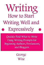Writing: How to Start Writing Well and Expressively: Quickly Find What to Write Using Writing Prompts for Beginning Authors, Freelancers, and Bloggers ... writing practice (How to write Book 1)