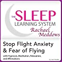 Stop Flight Anxiety and Fear of Flying: Hypnosis, Meditation and Subliminal - the Sleep Learning System Featuring Rachael Meddows Audiobook by Joel Thielke Narrated by Rachael Meddows