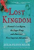 Lost Kingdom: Hawaii s Last Queen, the Sugar Kings, and America s First Imperial Venture