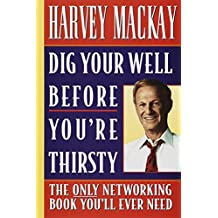 Dig Your Well Before You're Thirsty: The Only Networking Book You'll Ever Need