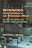 Winning Court Testimony for Law Enforcement Officers : The Law, Art and Science of Effective Court Communication, Medina, Matthew J., 1608850366