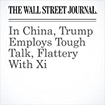 In China, Trump Employs Tough Talk, Flattery With Xi | Michael C. Bender,Jeremy Page,Chun Han Wong