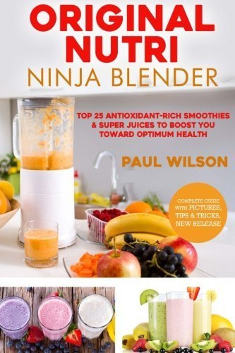 Original Nutri Ninja Blender: Top 25 Antioxidant-Rich Smoothies & Super Juices To Boost You Toward Optimum Health by Paul Wilson (2016-04-28) ()