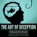 The Art of Deception: How to Master and Use Subterfuge on Anyone Audiobook by Madison Taylor Narrated by Jim D. Johnston