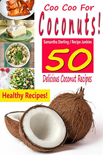 Coo Coo For Coconuts! 50 Delicious Coconut Recipes! by [Sterling, Samantha, Junkies, Recipe]