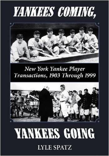 Yankees Coming, Yankees Going: New York Yankee Player Transactions, 1903 Through 1999 PDF