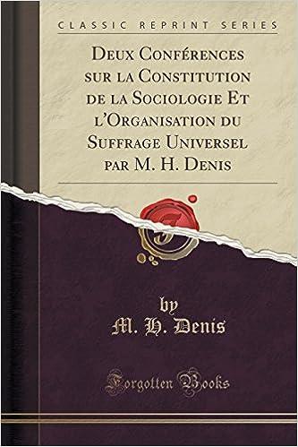 Livre Deux Conferences Sur La Constitution de La Sociologie Et L'Organisation Du Suffrage Universel Par M. H. Denis (Classic Reprint) pdf, epub