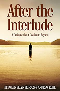 After the Interlude: A Dialogue about Death and Beyond by [Peirson, Ellyn, Ruhl, Andrew]