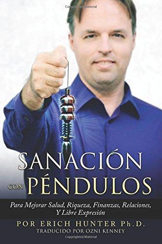 Sanacion Con Pendulos: Para Mejorar Salud, Riqueza, Finanzas, Relaciones, Y Libre Expresion  [Hunter Ph.D., Erich] (Tapa Blanda)