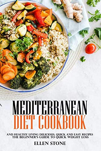 Mediterranean Diet Cookbook: The Beginner's Guide to Quick Weight Loss and Healthy Living  Delicious, Quick and Easy Recipes by Ellen Stone