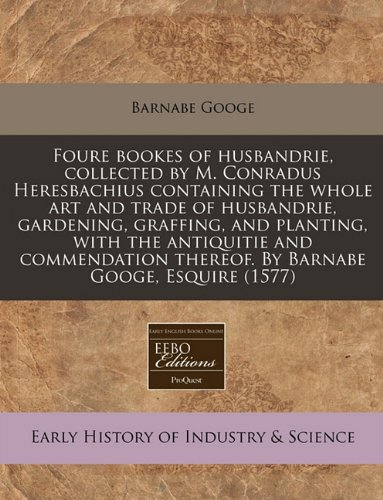 Download Foure bookes of husbandrie, collected by M. Conradus Heresbachius containing the whole art and trade of husbandrie, gardening, graffing, and planting, ... thereof. By Barnabe Googe, Esquire (1577) pdf epub