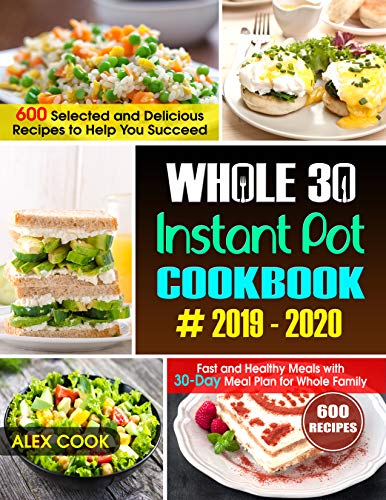 WHOLE 30 INSTANT POT COOKBOOK #2019-2020: 600 Selected and Delicious Recipes to Help You Succeed :Fast and Healthy Meals with 30-Day Meal Plan for Whole Family by Alex Cook