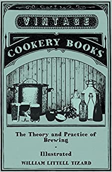The Theory and Practice of Brewing - Illustrated; Containing the Chemistry, History, and Right Application of All Brewing Ingredients and Products; Fu