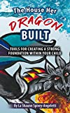 The House Her Dragon Built: Tools for Creating a Strong Foundation Within Your Child
