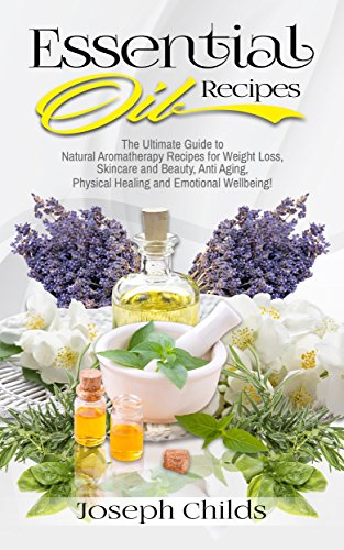Essential Oil Recipes: The Ultimate Guide to Natural Aromatherapy Recipes for Weight Loss, Skincare and Beauty, Anti Aging, Physical Healing and Emotional Wellbeing! (Home, Easy, Remedies, Lavender) by [Childs, Joseph]