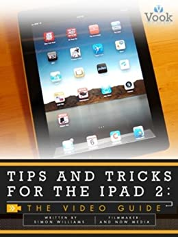 Tips and Tricks for the iPad 2: The Video Guide by [Williams, Simon, Vook]