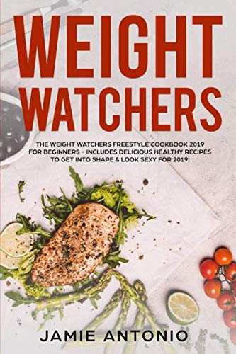 Weight Watchers: The Weight Watchers Freestyle Cookbook 2019 For Beginners - Includes Delicious Healthy Recipes To Get Into Shape & Look Sexy For 2019! by Jamie Antonio