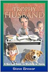 Trophy Husband: A Survival Guide to Working at Home Kindle Edition