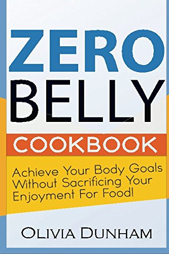 Zero Belly Cookbook: Achieve your body goals without sacrificing your enjoyment for food!