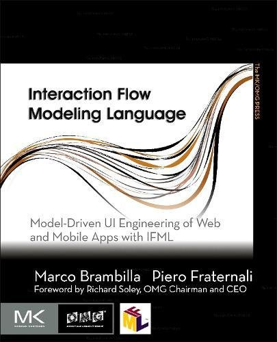 Interaction Flow Modeling Language: Model-Driven UI Engineering of Web and Mobile Apps with IFML (The MK/OMG Press) by Morgan Kaufmann