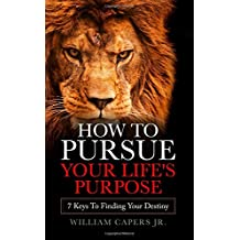 How To Pursue Your Life's Purpose: 7 Keys To Finding Your Destiny