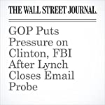 GOP Puts Pressure on Clinton, FBI After Lynch Closes Email Probe | Peter Nicholas,Colleen McCain Nelson