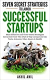 Seven Secret Strategies To Launch Successful Startups: Time-tested Startup Strategies Exctracted from the DNA of Companies like Tesla, Amazon, Uber, Quora & Reddit