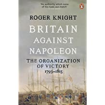 Britain Against Napoleon: The Organization Of Victory; 1793-1815