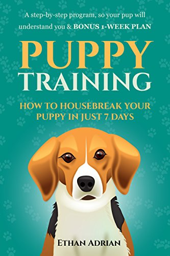 PUPPY TRAINING 101: HOW TO HOUSEBREAK YOUR PUPPY IN JUST 7 DAYS: A step-by-step GUIDE so your pup will understand you & BONUS 1-WEEK  PLAN (crate training, ... potty training, puppy training methods