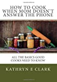 How to Cook When Mom Doesn't Answer the Phone, Kathryn Clark, 1492795968