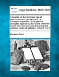 A treatise on the American law of attachment and garnishment : a complete statement of the general principles applied by the courts of review and of the common rules governing the practice, under all statutes. Volume 1 Of 2, Roswell Shinn, 1240184778