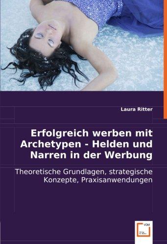 Erfolgreich werben mit Archetypen - Helden und Narren in der Werbung: Theoretische Grundlagen, strategische Konzepte, Praxisanwendungen
