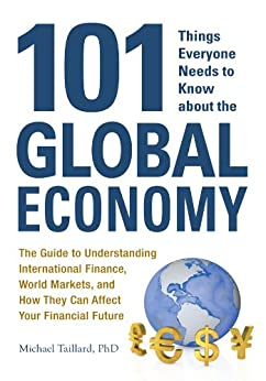 101 Things Everyone Needs to Know about the Global Economy: The Guide to Understanding International Finance, World Markets, and How They Can Affect Your Financial Future by [Taillard, Michael]