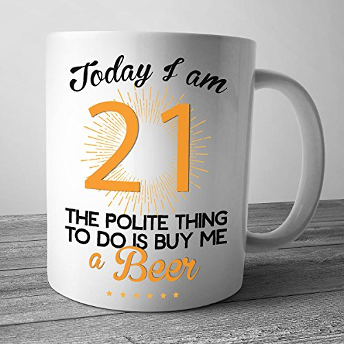 Today Im21 The Polite Thing To Do Is Buy Me A Beer, 21st Birthday Mug, 21st Birthday Gift for Her, 21st Birthday for Him, 21st Birthday Gift -