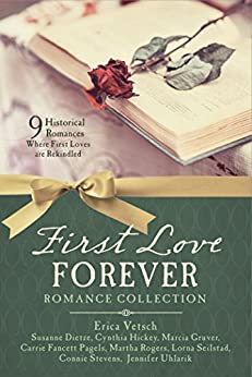 First Love Forever Romance Collection: 9 Historical Romances Where First Loves are Rekindled by [Dietze, Susanne, Hickey, Cynthia, Gruver, Marcia, Pagels, Carrie Fancett, Rogers, Martha, Seilstad, Lorna, Stevens, Connie, Uhlarik, Jennifer, Vetsch, Erica]