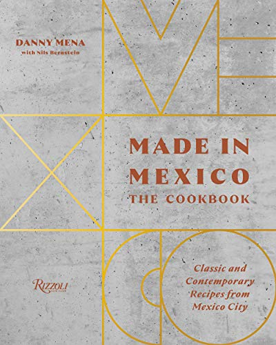 Made in Mexico: The Cookbook: Classic And Contemporary Recipes From Mexico City by Danny Mena