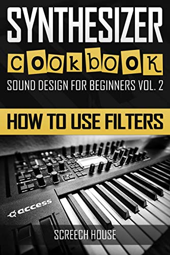 SYNTHESIZER COOKBOOK: How to Use Filters (Sound Design for Beginners Book 2) por Screech House