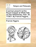 A Sermon Preach'D at the Royal Chappel at White-Hall; on Ash-Wednesday, Febr 26, 1706/7 by Francis Higgins, Francis Higgins, 1170575250