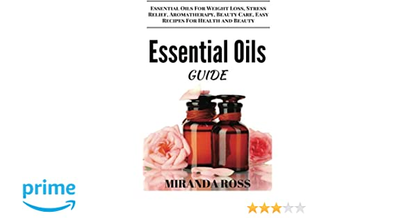 Essential Oils Guide: Essential Oils For Weight Loss, Stress Relief, Aromatherapy, Beauty Care, Easy Recipes For Health And Beauty (Essential Oils For ...