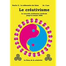 Le créativisme II:  La nouvelle civilisation cérébrale jusqu'à l'année 3000: Partie II : La silhouette du futur (Creativism t. 2) (French Edition)