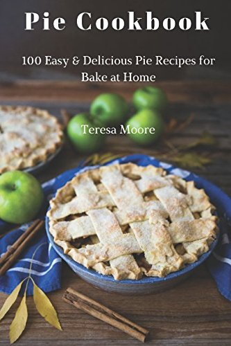 Pie Cookbook: 100 Easy & Delicious Pie Recipes for Bake at Home (Healthy Food)
