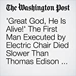 'Great God, He Is Alive!' The First Man Executed by Electric Chair Died Slower Than Thomas Edison Expected.   Michael S. Rosenwald