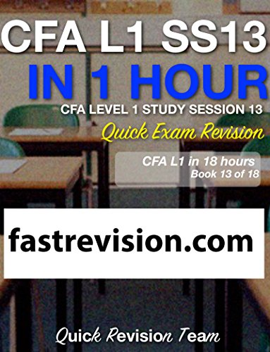 CFA LEVEL 1 STUDY SESSION 13 IN ONE HOUR – QUICK EXAM REVISION (CFA LEVEL 1 EXAM PREP IN 18 HOURS)