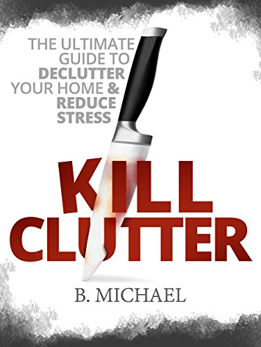 KILL CLUTTER: The Ultimate Guide To Declutter Your Home And Reduce Stress
