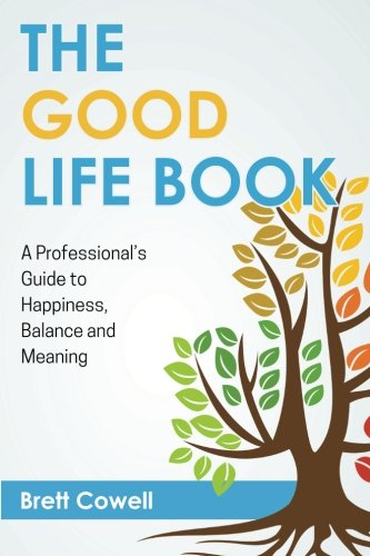 The Good Life Book: A Professional's Guide to Happiness, Balance and Meaning, by Brett Cowell