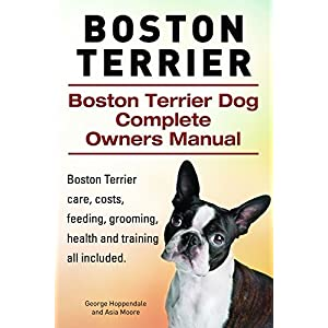 Boston Terrier. Boston Terrier care, costs, feeding, grooming, health and training all included. Boston Terrier Dog Complete Owners Manual. 1