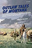 Outlaw Tales of Montana: True Stories Of The Treasure State s Most Infamous Crooks, Culprits, And Cutthroats