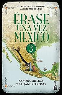 ERASE UNA VEZ MEXICO 3. DEL GOBIERNO DE MADERO AL RETORNO DEL PRI
